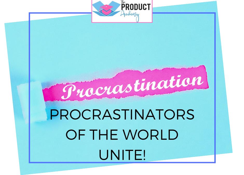 Procrastinators of the World Unite!